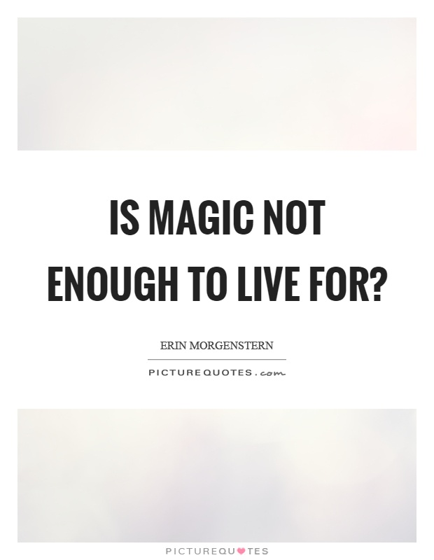 Is magic not enough to live for? Picture Quote #1