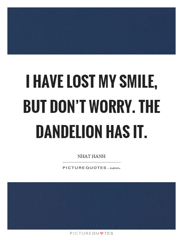 I have lost my smile, but don't worry. The dandelion has it Picture Quote #1