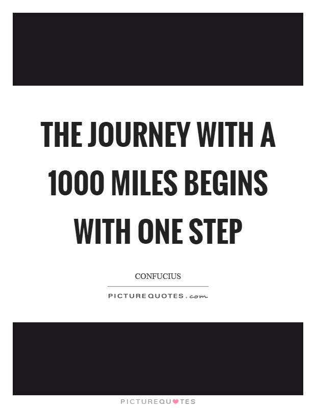 The journey with a 1000 miles begins with one step Picture Quote #1