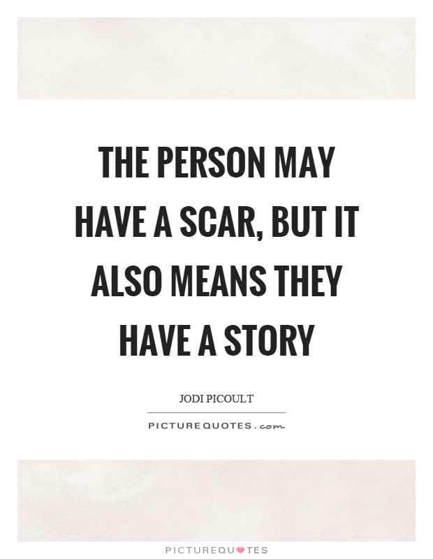 The person may have a scar, but it also means they have a story Picture Quote #1