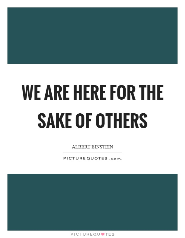 We are here for the sake of others Picture Quote #1