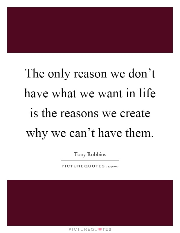The only reason we don't have what we want in life is the reasons we create why we can't have them Picture Quote #1