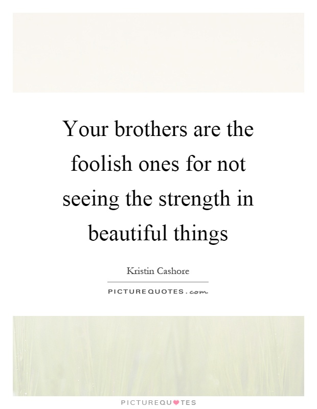 Your brothers are the foolish ones for not seeing the strength in beautiful things Picture Quote #1