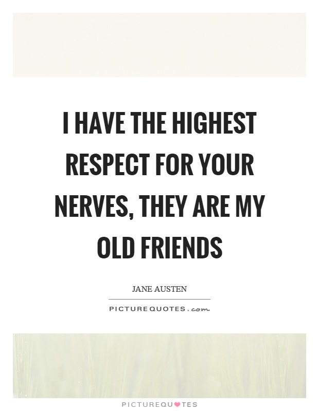 I have the highest respect for your nerves, they are my old friends Picture Quote #1