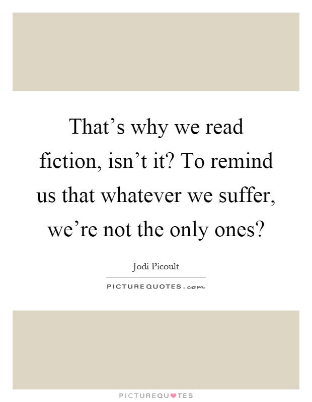 That s why we read fiction isn t it to remind us picture quotes - Images remind us s ...