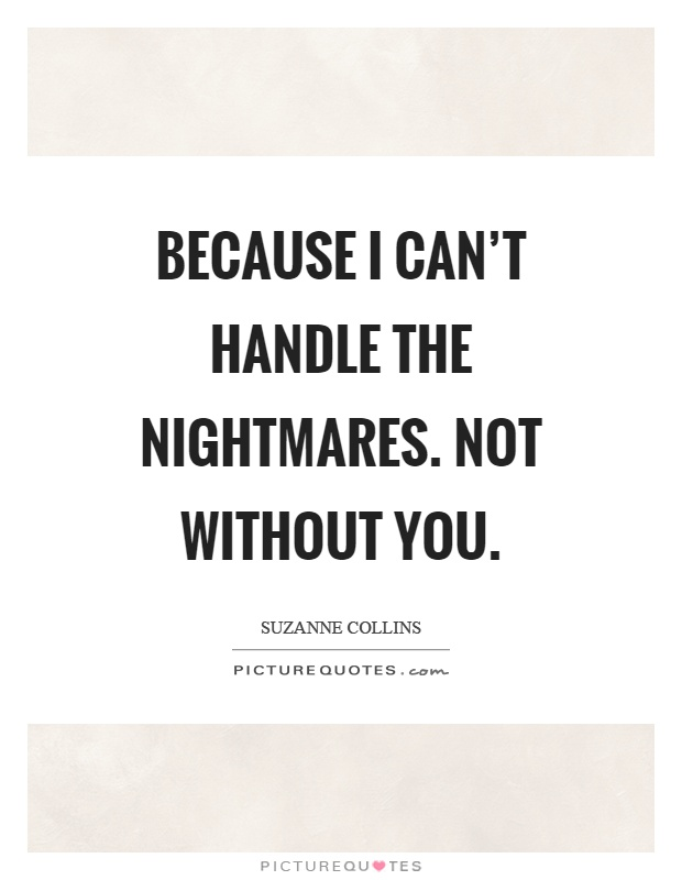Because I can't handle the nightmares. Not without you Picture Quote #1