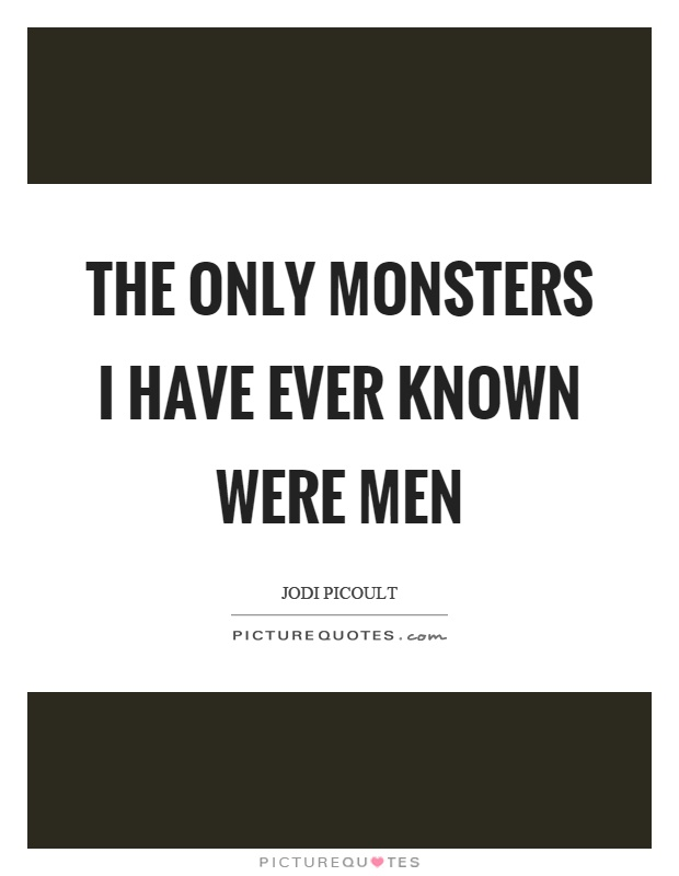 The only monsters I have ever known were men Picture Quote #1