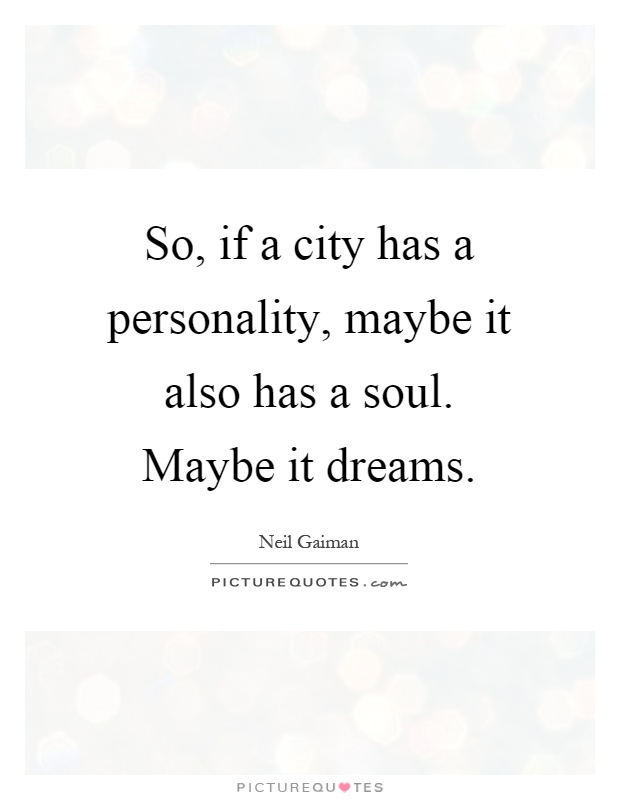 So, if a city has a personality, maybe it also has a soul. Maybe it dreams Picture Quote #1