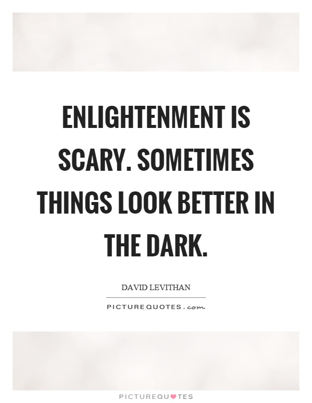 Enlightenment is scary. Sometimes things look better in the dark Picture Quote #1