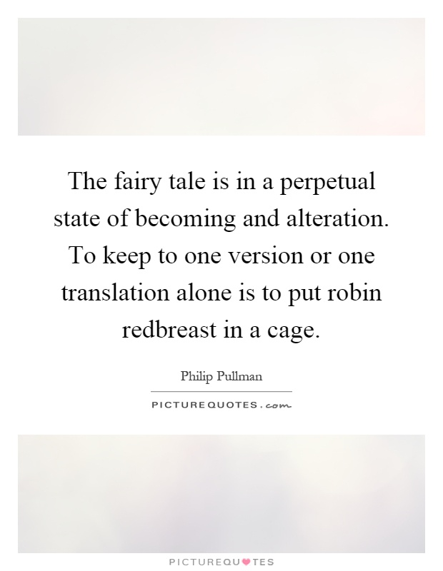 The fairy tale is in a perpetual state of becoming and alteration. To keep to one version or one translation alone is to put robin redbreast in a cage Picture Quote #1