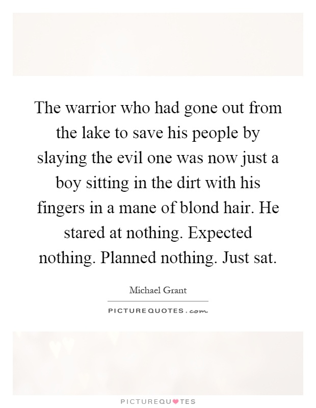 The warrior who had gone out from the lake to save his people by slaying the evil one was now just a boy sitting in the dirt with his fingers in a mane of blond hair. He stared at nothing. Expected nothing. Planned nothing. Just sat Picture Quote #1