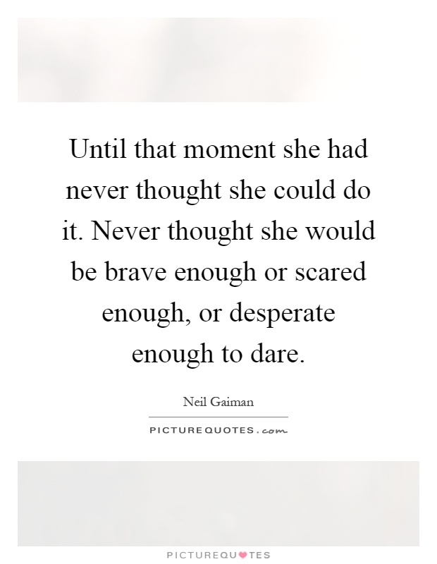 Until that moment she had never thought she could do it. Never thought she would be brave enough or scared enough, or desperate enough to dare Picture Quote #1