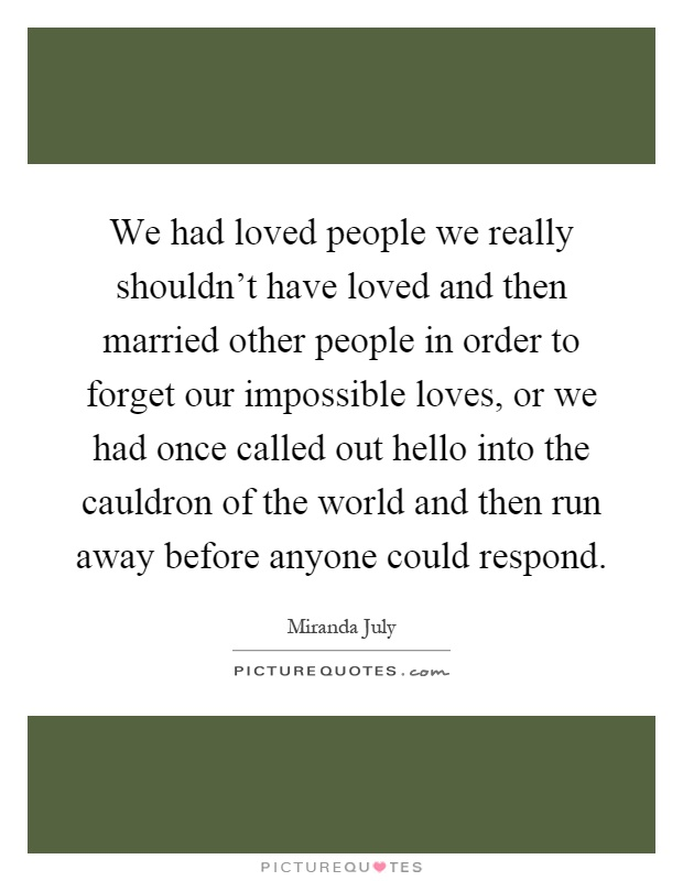 We had loved people we really shouldn't have loved and then married other people in order to forget our impossible loves, or we had once called out hello into the cauldron of the world and then run away before anyone could respond Picture Quote #1