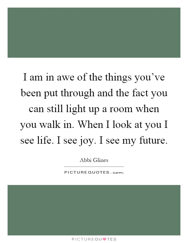 I am in awe of the things you've been put through and the fact you can still light up a room when you walk in. When I look at you I see life. I see joy. I see my future Picture Quote #1