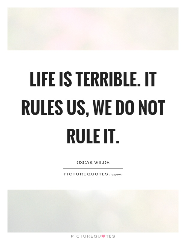 Life is terrible. It rules us, we do not rule it Picture Quote #1