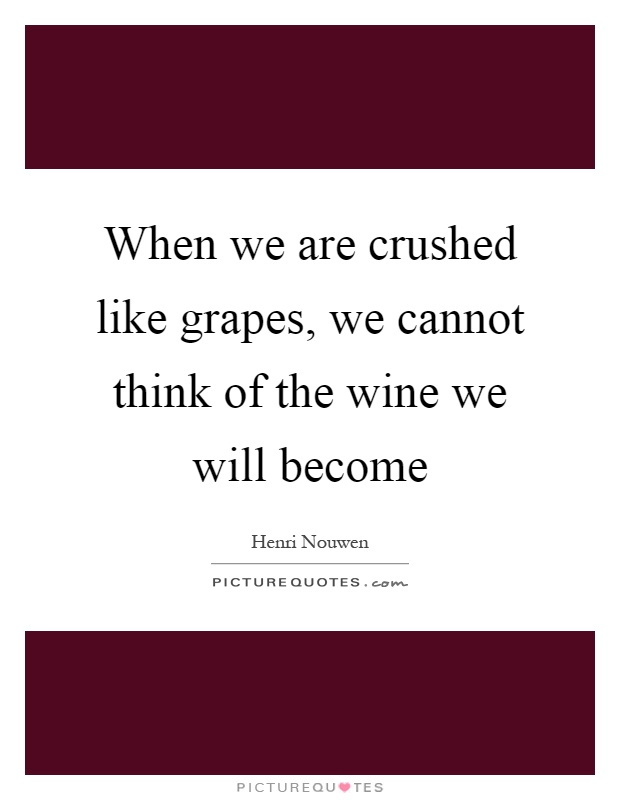 When we are crushed like grapes, we cannot think of the wine we will become Picture Quote #1