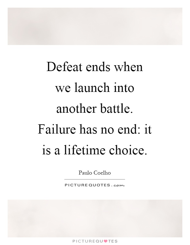 Defeat ends when we launch into another battle. Failure has no end: it is a lifetime choice Picture Quote #1