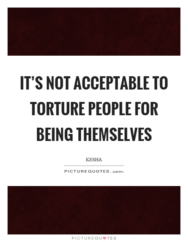 It's not acceptable to torture people for being themselves Picture Quote #1