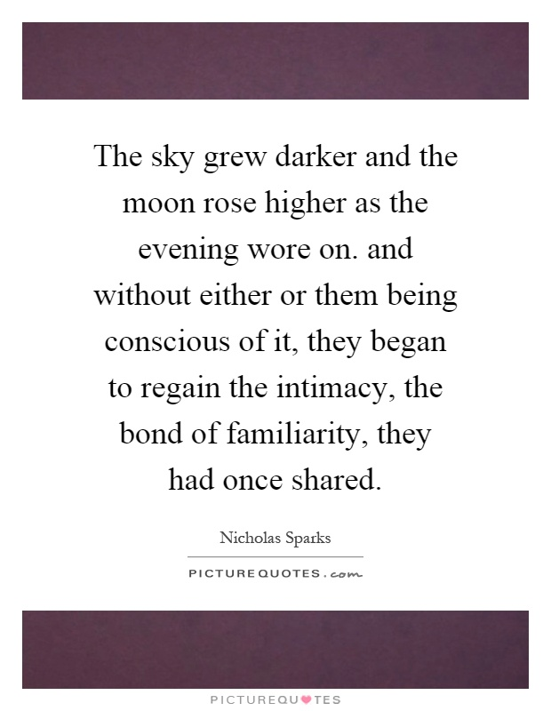 The sky grew darker and the moon rose higher as the evening wore on. and without either or them being conscious of it, they began to regain the intimacy, the bond of familiarity, they had once shared Picture Quote #1