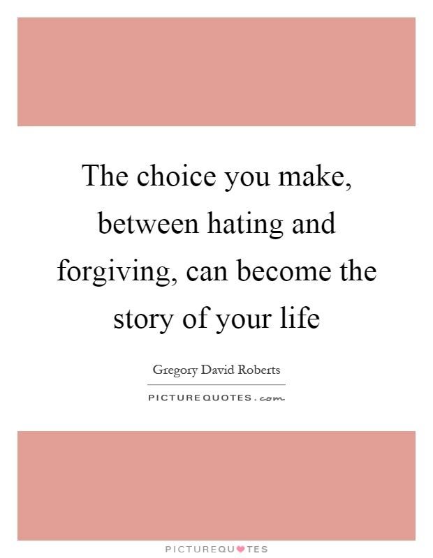 The choice you make, between hating and forgiving, can become the story of your life Picture Quote #1