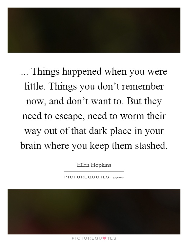 ... Things happened when you were little. Things you don't remember now, and don't want to. But they need to escape, need to worm their way out of that dark place in your brain where you keep them stashed Picture Quote #1