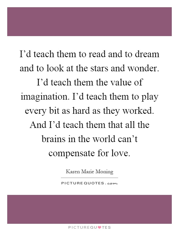 I'd teach them to read and to dream and to look at the stars and wonder. I'd teach them the value of imagination. I'd teach them to play every bit as hard as they worked. And I'd teach them that all the brains in the world can't compensate for love Picture Quote #1
