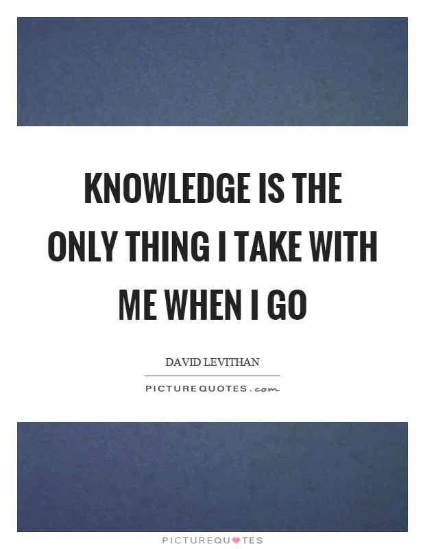 Knowledge is the only thing I take with me when I go Picture Quote #1