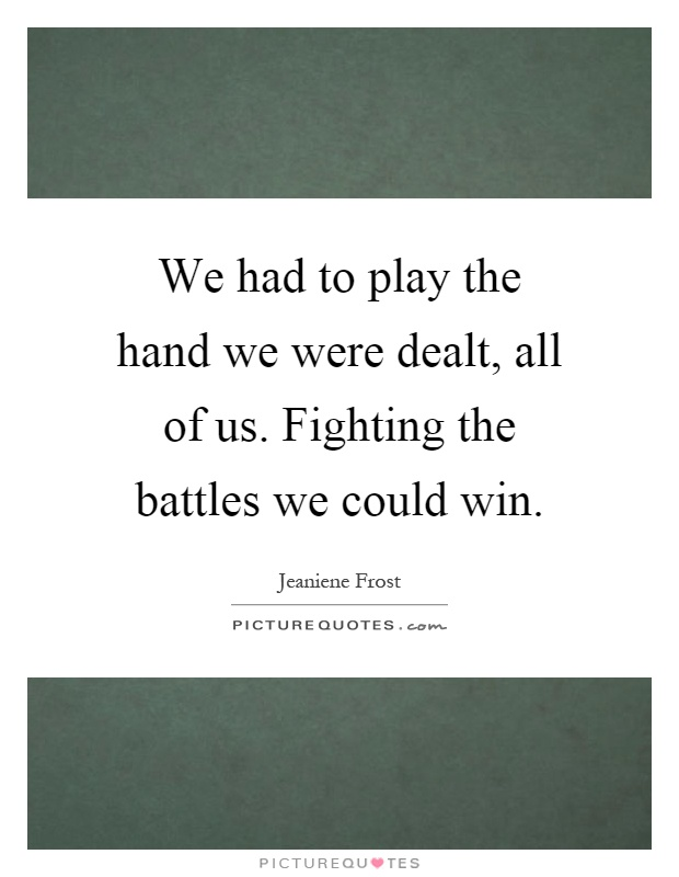 We had to play the hand we were dealt, all of us. Fighting the battles we could win Picture Quote #1