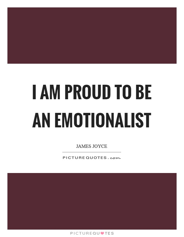 I am proud to be an emotionalist Picture Quote #1