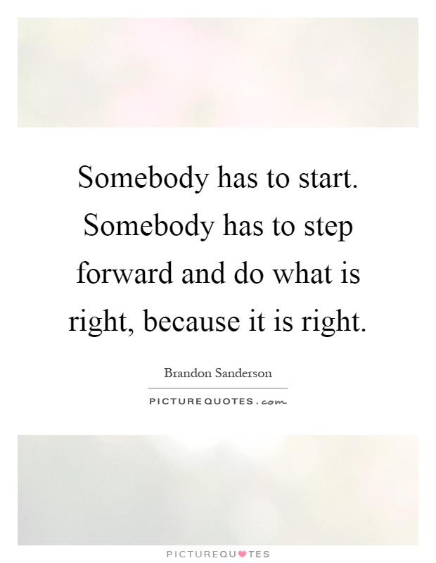 Somebody has to start. Somebody has to step forward and do what is right, because it is right Picture Quote #1