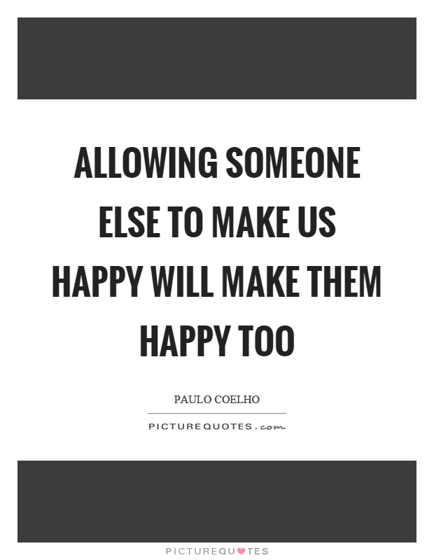Allowing someone else to make us happy will make them happy too Picture Quote #1