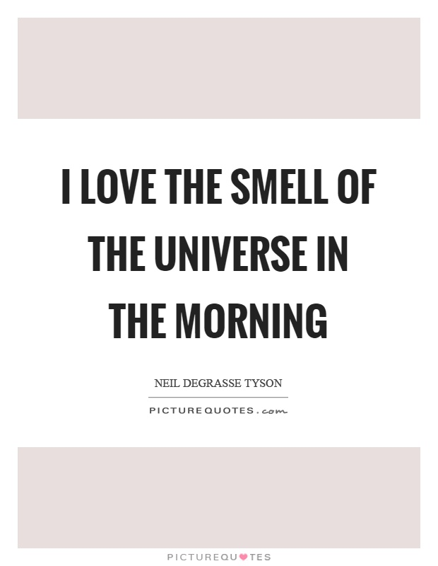 I love the smell of the universe in the morning Picture Quote #1