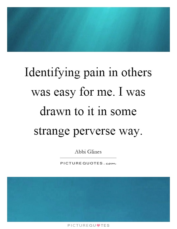 Identifying pain in others was easy for me. I was drawn to it in some strange perverse way Picture Quote #1