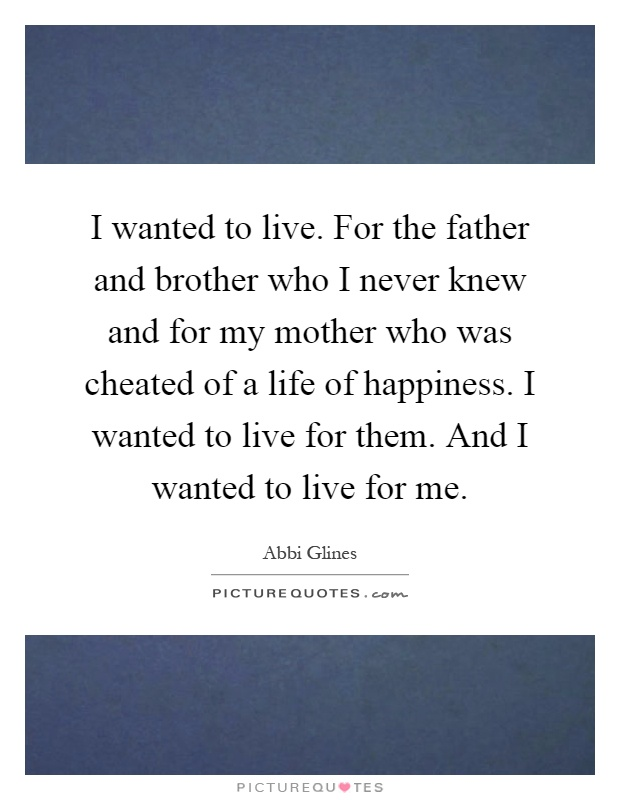I wanted to live. For the father and brother who I never knew and for my mother who was cheated of a life of happiness. I wanted to live for them. And I wanted to live for me Picture Quote #1