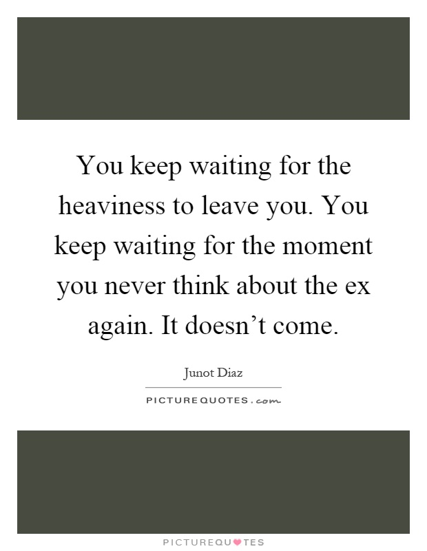 You keep waiting for the heaviness to leave you. You keep waiting for the moment you never think about the ex again. It doesn't come Picture Quote #1