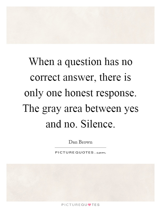 When a question has no correct answer, there is only one honest response. The gray area between yes and no. Silence Picture Quote #1