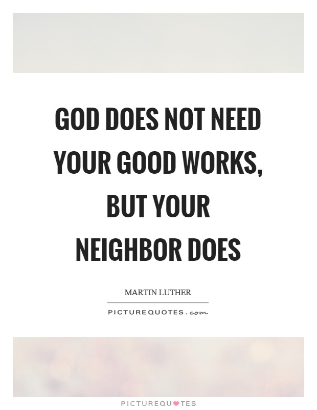 God does not need your good works, but your neighbor does Picture Quote #1