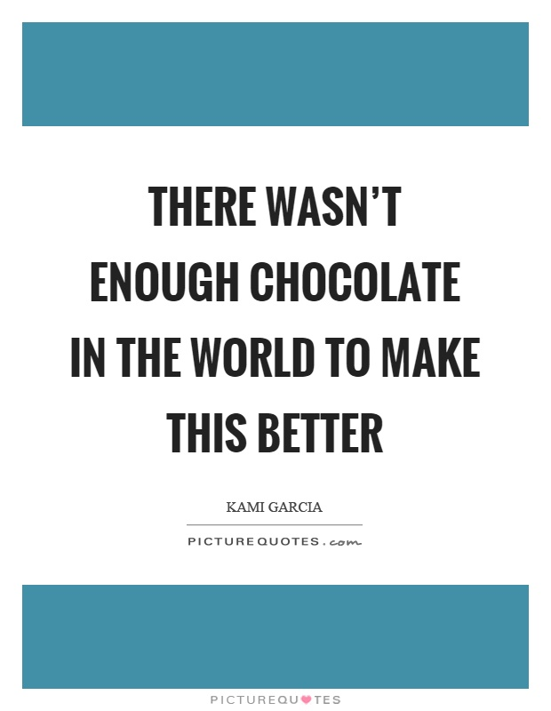 There wasn't enough chocolate in the world to make this better Picture Quote #1