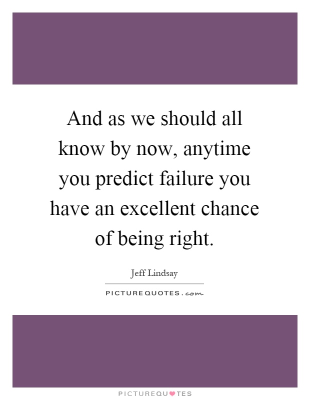 And as we should all know by now, anytime you predict failure you have an excellent chance of being right Picture Quote #1