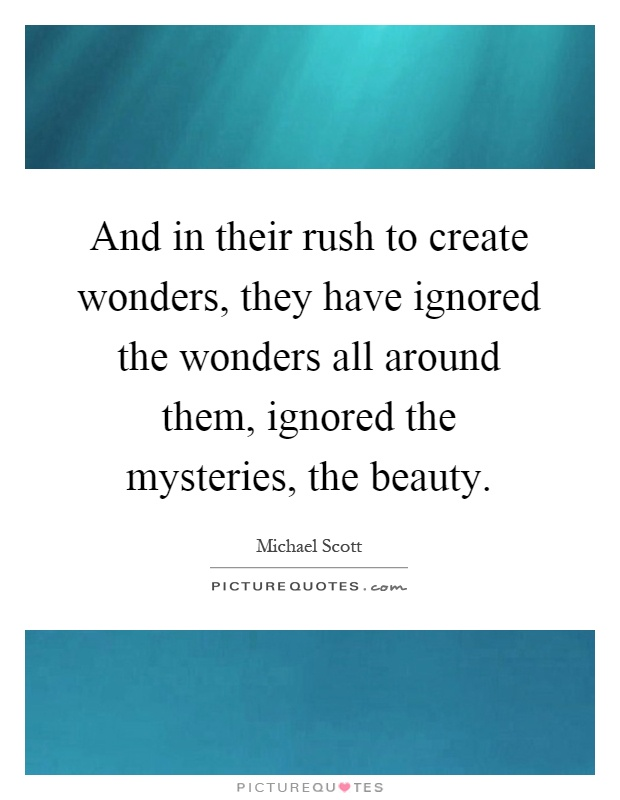 And in their rush to create wonders, they have ignored the wonders all around them, ignored the mysteries, the beauty Picture Quote #1