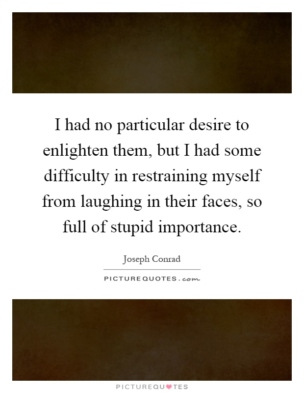 I had no particular desire to enlighten them, but I had some difficulty in restraining myself from laughing in their faces, so full of stupid importance Picture Quote #1