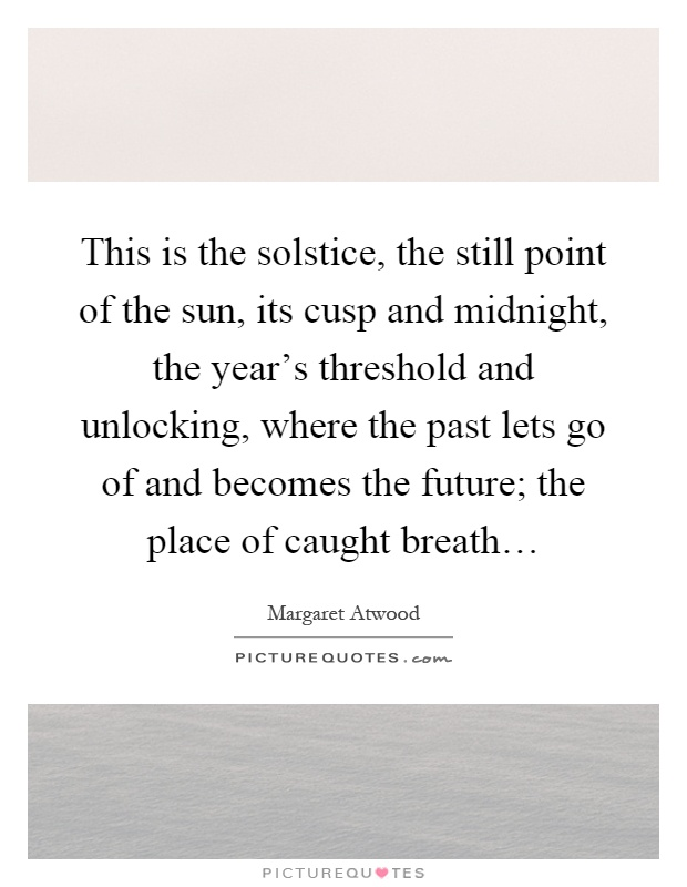 This is the solstice, the still point of the sun, its cusp and midnight, the year's threshold and unlocking, where the past lets go of and becomes the future; the place of caught breath… Picture Quote #1