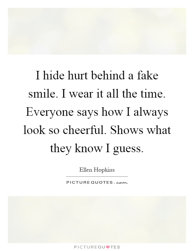 I hide hurt behind a fake smile. I wear it all the time. Everyone says how I always look so cheerful. Shows what they know I guess Picture Quote #1