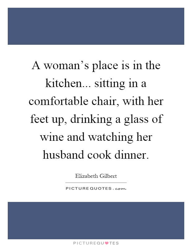 A woman's place is in the kitchen... sitting in a comfortable chair, with her feet up, drinking a glass of wine and watching her husband cook dinner Picture Quote #1