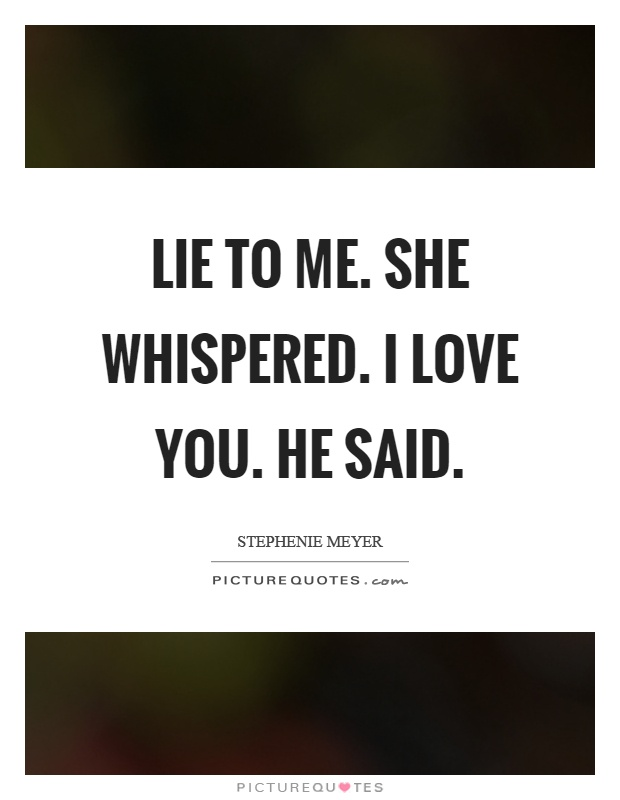 Lie to me. she whispered. I love you. he said Picture Quote #1
