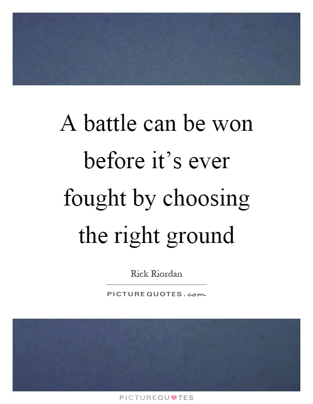 A battle can be won before it's ever fought by choosing the right ground Picture Quote #1