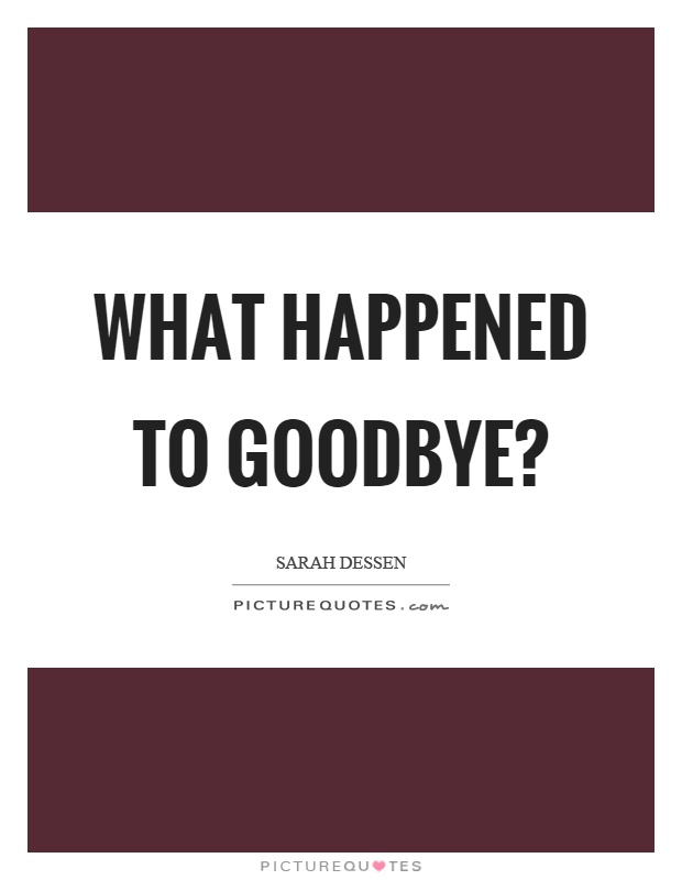 What happened to goodbye? Picture Quote #1