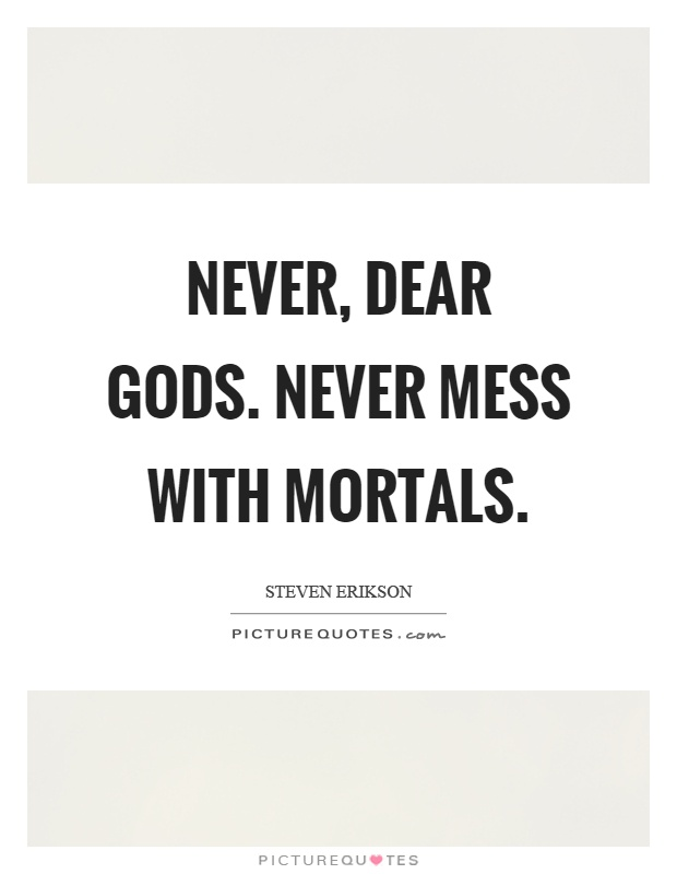 Never, dear gods. Never mess with mortals Picture Quote #1