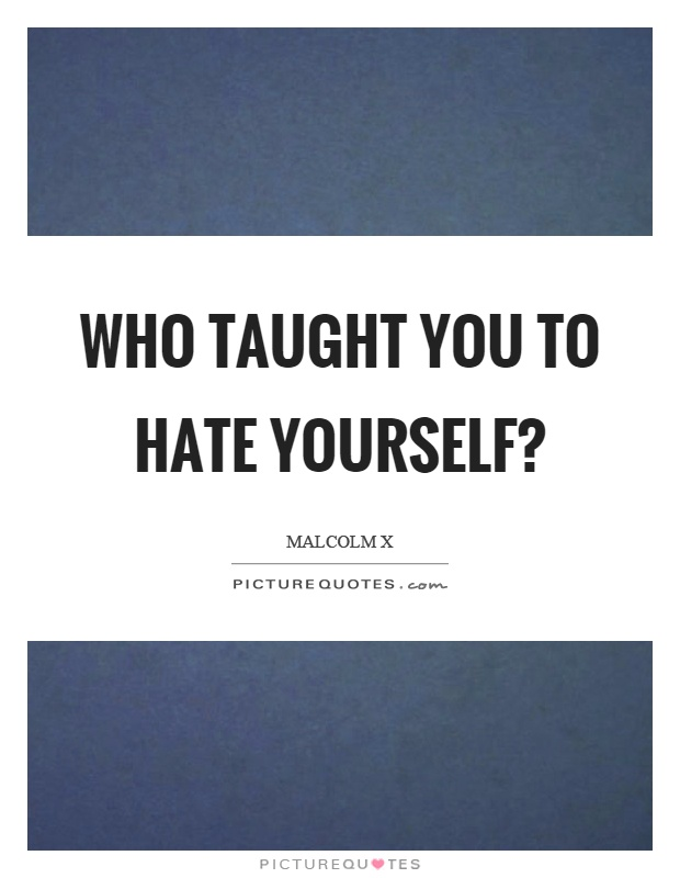 Who taught you to hate yourself? Picture Quote #1