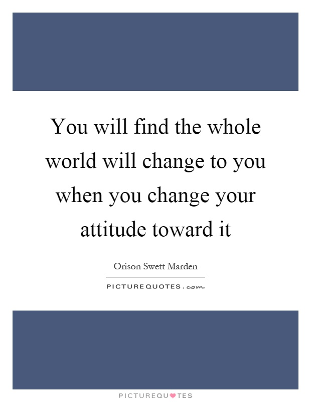 You will find the whole world will change to you when you change your attitude toward it Picture Quote #1